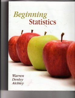 Beginning Statistics: Carolyn Warren, Kimberly Denley, Emily Atchley: Books