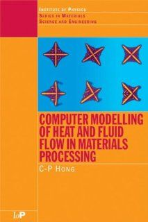 Computer Modelling of Heat and Fluid Flow in Materials Processing (Series in Material Science and Engineering) (9780750304450): C.P. Hong: Books