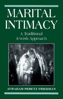 Marital Intimacy: A Traditional Jewish Approach (9780765799999): Avraham Peretz Friedman: Books