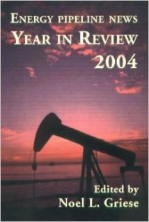 Energy Pipeline News Year in Review 2004: Noel L. Griese: 9780976511700: Books