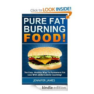 Pure Fat Burning Foods   The Easy, Healthy Way To Permanent Fat Loss With ZERO Calorie Counting! eBook: Jennifer James: Kindle Store