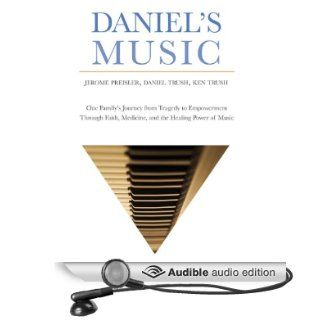 Daniel's Music: One Family's Journey from Tragedy to Empowerment through Faith, Medicine, and the Healing Power of Music (Audible Audio Edition): Jerome Preisler, The Trush Family, Stephen Bel Davies: Books