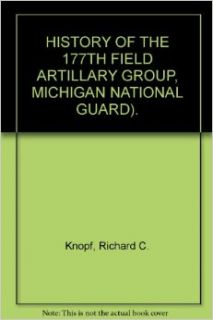 HISTORY OF THE 177TH FIELD ARTILLARY GROUP, MICHIGAN NATIONAL GUARD).: Richard C. Knopf: Books