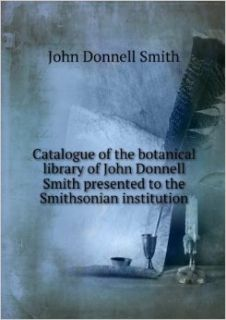 CATALOGUE OF THE BOTANICAL LIBRARY OF JOHN DONNELL SMITH, PRESENTED IN 195 TO THE SMITHSONIAN INSTITUTION.: Books