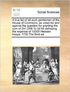 A true list of all such gentlemen of the House of Commons, as voted for and against the question for granting the sum of 241, 259l 1s 3d for defrayingof 12000 Hessian troops, 1730 The third ed: See Notes Multiple Contributors: 9780699168106: Books