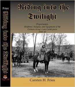 Riding into the Twilight Organization, Uniforms, Insignia, and Equipment of the German Army's Last Cavalrymen 1920 1945 Carsten H. Fries 9780981929514 Books
