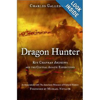 Dragon Hunter: Roy Chapman Andrews and the Central Asiatic Expeditions: Charles Gallenkamp, Michael J. Novacek: 9780670890934: Books