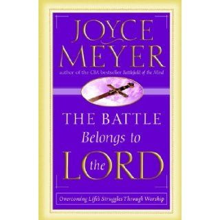 The Battle Belongs to the Lord: Overcoming Life's Struggles Through Worship [Paperback] [2002] (Author) Joyce Meyer: Books