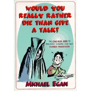 Would You Really Rather Die Than Give a Talk?: The Comic Book Guide to Brilliantly Surviving Your Next Business Presentation: Michael Egan: 9780814479414: Books