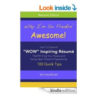 "Why I'm So Freakin' Awesome!: How To Create A ""WOW"" Inspiring Resume That Will Sing Your Praises and Swing Open Doors of Opportunity eBook: Victoria Elder: Kindle Store"